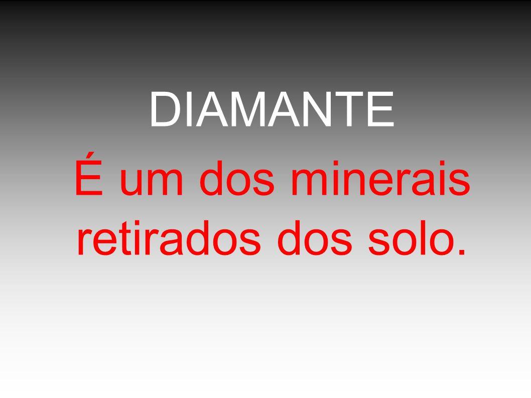 DIAMANTE É um dos minerais retirados dos solo.