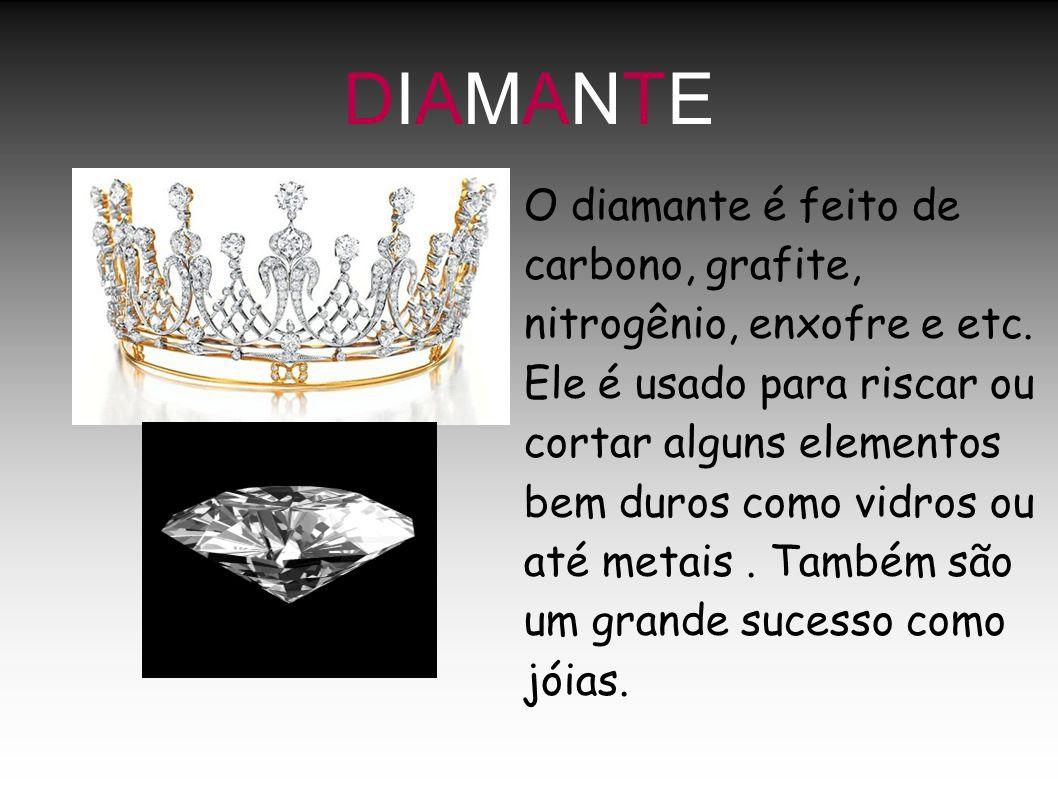 DIAMANTEDIAMANTE O diamante é feito de carbono, grafite, nitrogênio, enxofre e etc. Ele é usado para riscar ou cortar alguns elementos bem duros como