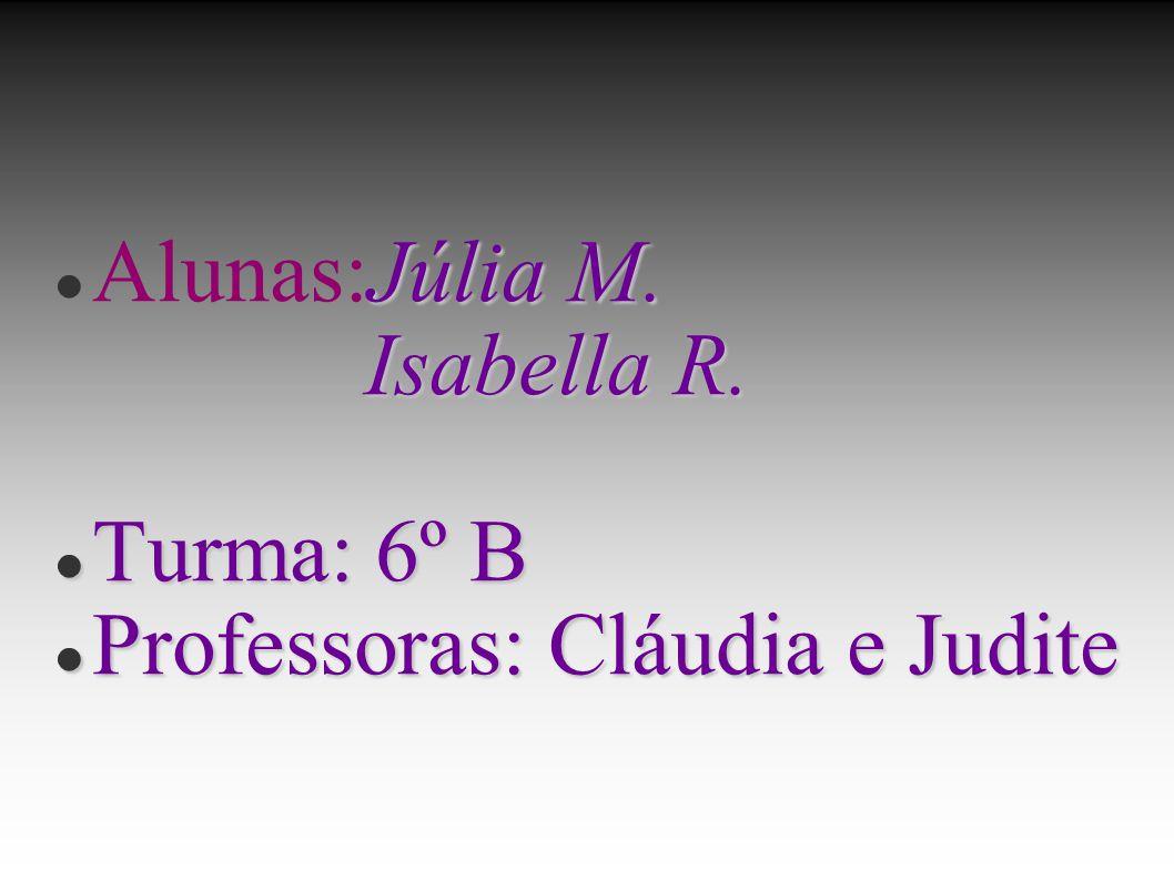 Júlia M. Alunas:Júlia M. Isabella R. Isabella R. Turma: 6º B Turma: 6º B Professoras: Cláudia e Judite Professoras: Cláudia e Judite