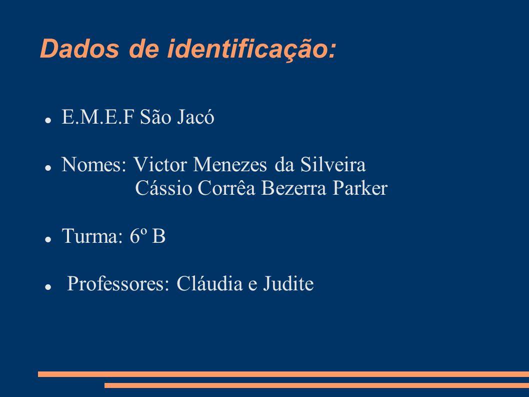 Dados de identificação: E.M.E.F São Jacó Nomes: Victor Menezes da Silveira Cássio Corrêa Bezerra Parker Turma: 6º B Professores: Cláudia e Judite