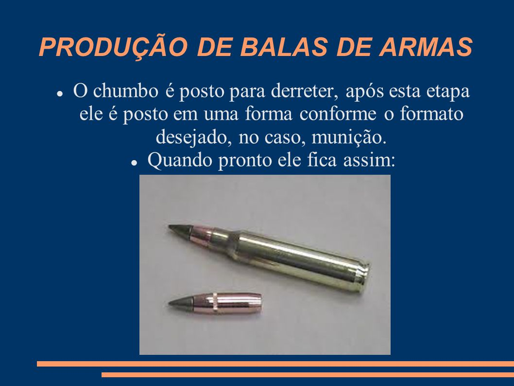 PRODUÇÃO DE BALAS DE ARMAS O chumbo é posto para derreter, após esta etapa ele é posto em uma forma conforme o formato desejado, no caso, munição. Qua