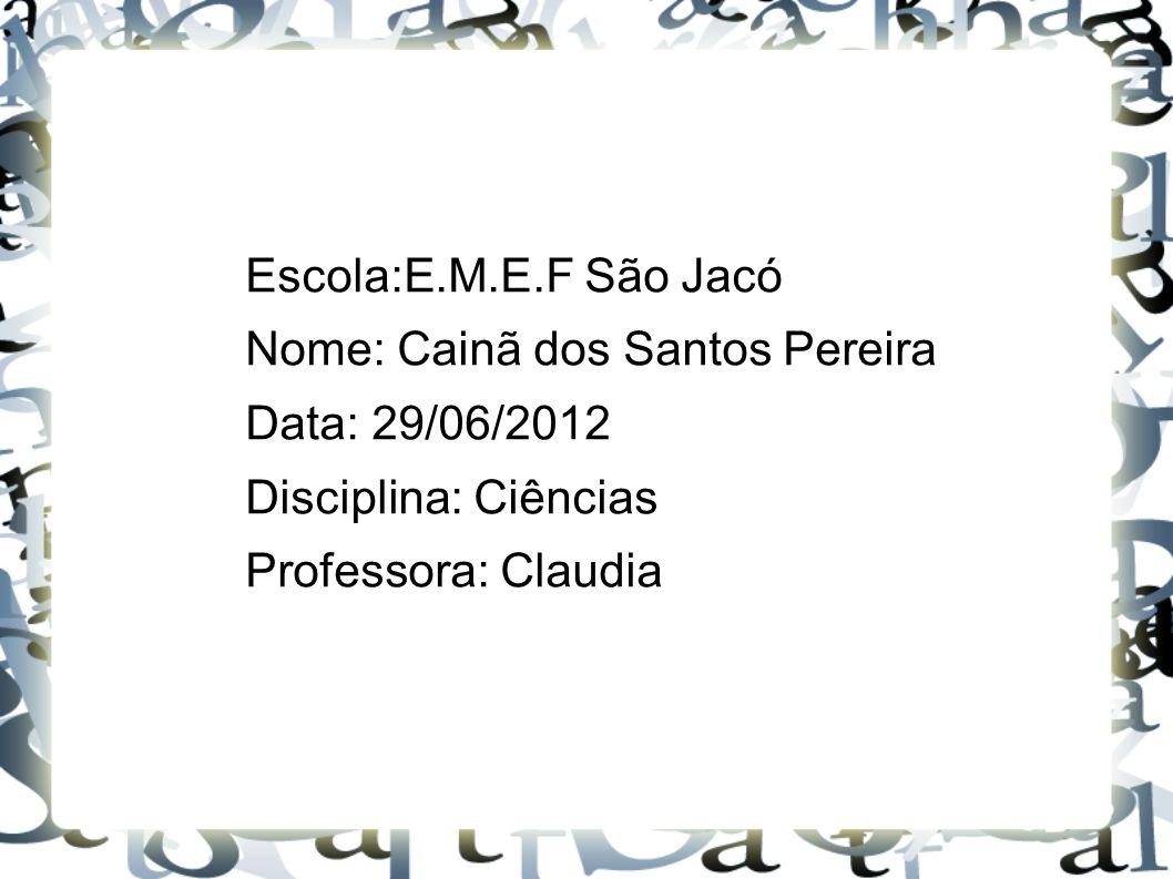 Escola:E.M.E.F São Jacó Nome: Cainã dos Santos Pereira Data: 29/06/2012 Disciplina: Ciências Professora: Claudia