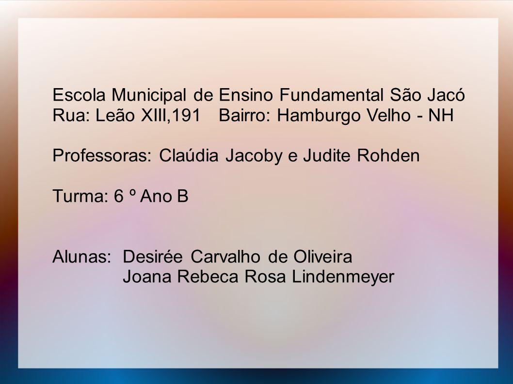 Escola Municipal de Ensino Fundamental São Jacó Rua: Leão XIII,191 Bairro: Hamburgo Velho - NH Professoras: Claúdia Jacoby e Judite Rohden Turma: 6 º