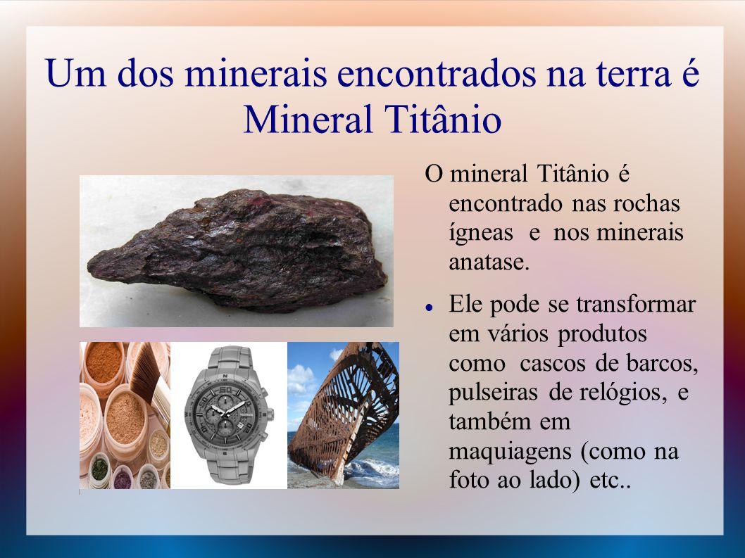 Um dos minerais encontrados na terra é Mineral Titânio O mineral Titânio é encontrado nas rochas ígneas e nos minerais anatase.