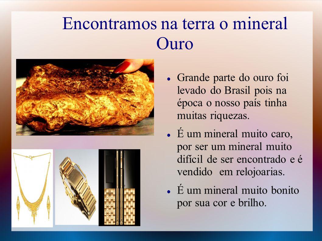 Encontramos na terra o mineral Ouro Grande parte do ouro foi levado do Brasil pois na época o nosso país tinha muitas riquezas. É um mineral muito car