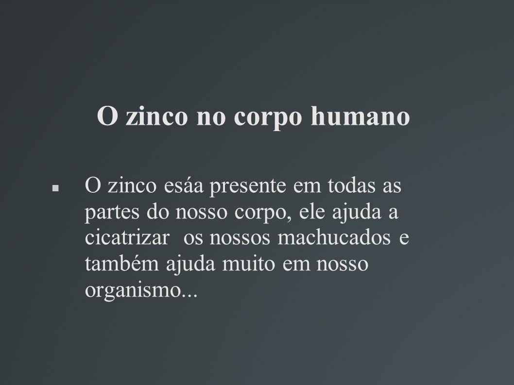 O zinco no corpo humano O zinco esáa presente em todas as partes do nosso corpo, ele ajuda a cicatrizar os nossos machucados e também ajuda muito em n