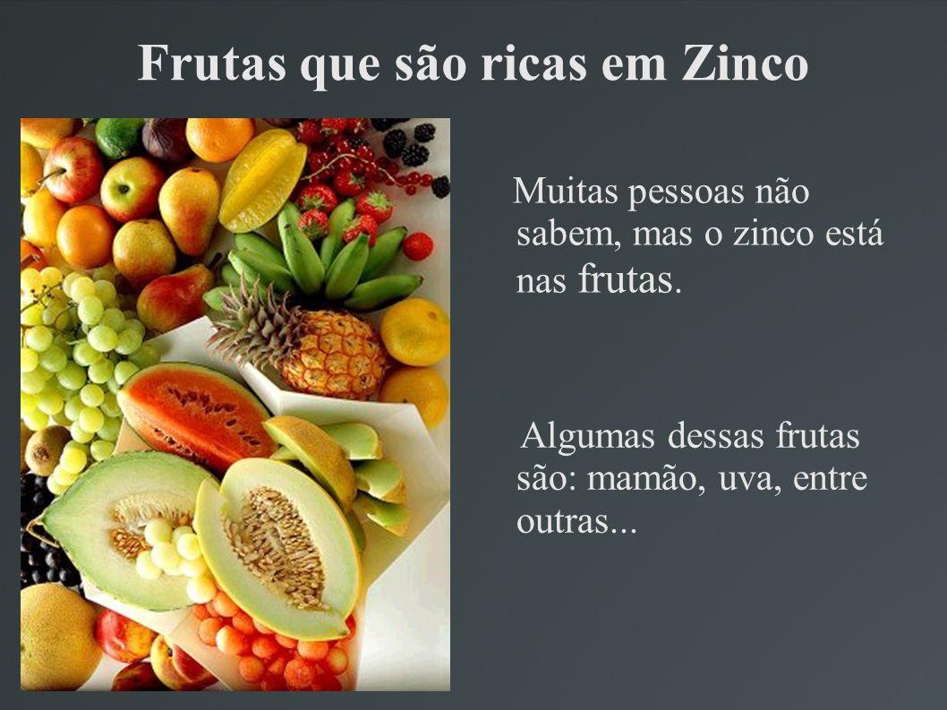 Frutas que são ricas em Zinco Muitas pessoas não sabem, mas o zinco está nas frutas. Algumas dessas frutas são: mamão, uva, entre outras...