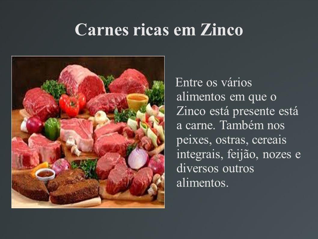 Carnes ricas em Zinco Entre os vários alimentos em que o Zinco está presente está a carne. Também nos peixes, ostras, cereais integrais, feijão, nozes