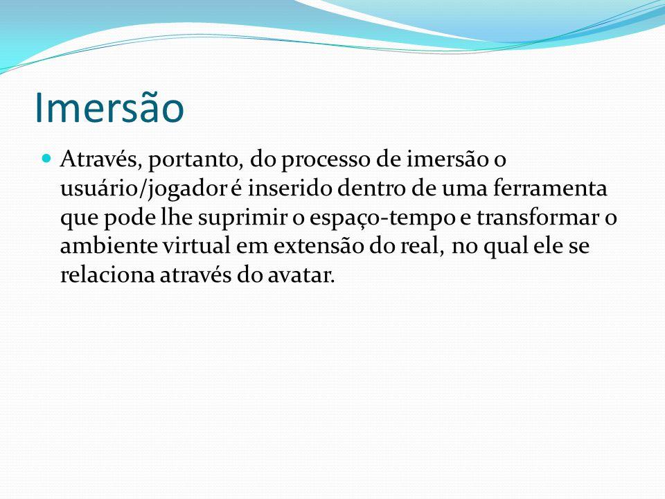 Imersão Através, portanto, do processo de imersão o usuário/jogador é inserido dentro de uma ferramenta que pode lhe suprimir o espaço-tempo e transformar o ambiente virtual em extensão do real, no qual ele se relaciona através do avatar.