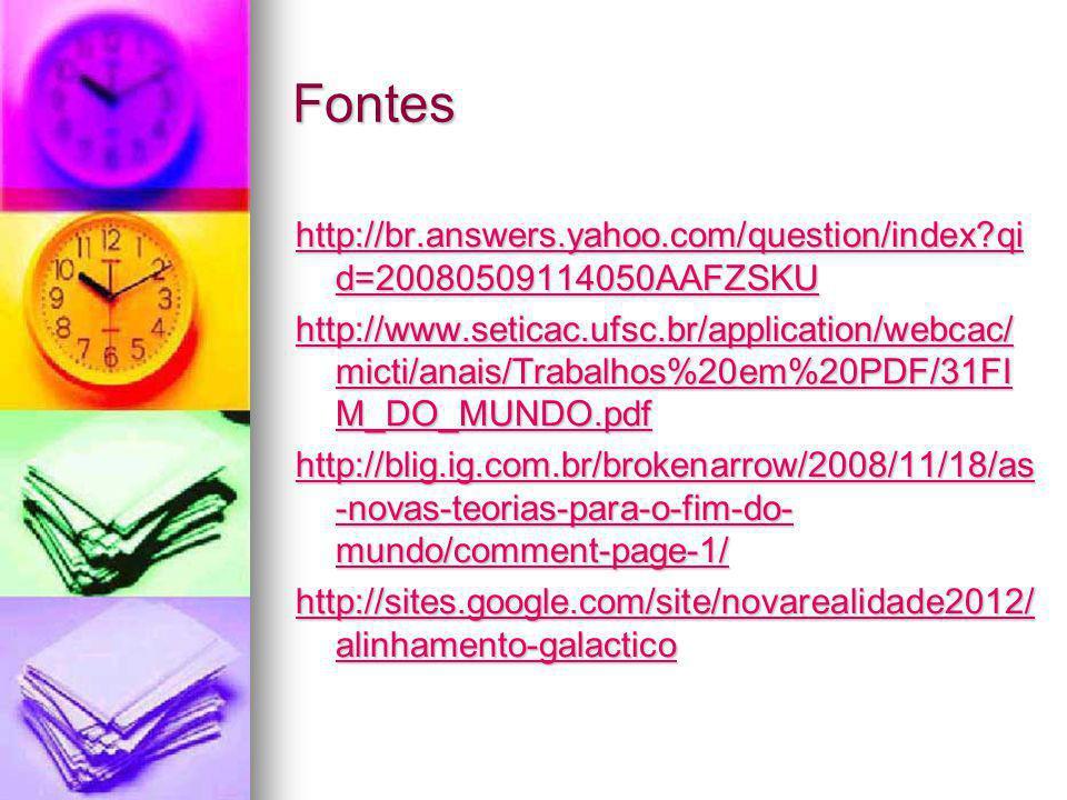 Fontes http://br.answers.yahoo.com/question/index?qi d=20080509114050AAFZSKU http://br.answers.yahoo.com/question/index?qi d=20080509114050AAFZSKU http://www.seticac.ufsc.br/application/webcac/ micti/anais/Trabalhos%20em%20PDF/31FI M_DO_MUNDO.pdf http://www.seticac.ufsc.br/application/webcac/ micti/anais/Trabalhos%20em%20PDF/31FI M_DO_MUNDO.pdf http://blig.ig.com.br/brokenarrow/2008/11/18/as -novas-teorias-para-o-fim-do- mundo/comment-page-1/ http://blig.ig.com.br/brokenarrow/2008/11/18/as -novas-teorias-para-o-fim-do- mundo/comment-page-1/ http://sites.google.com/site/novarealidade2012/ alinhamento-galactico http://sites.google.com/site/novarealidade2012/ alinhamento-galactico