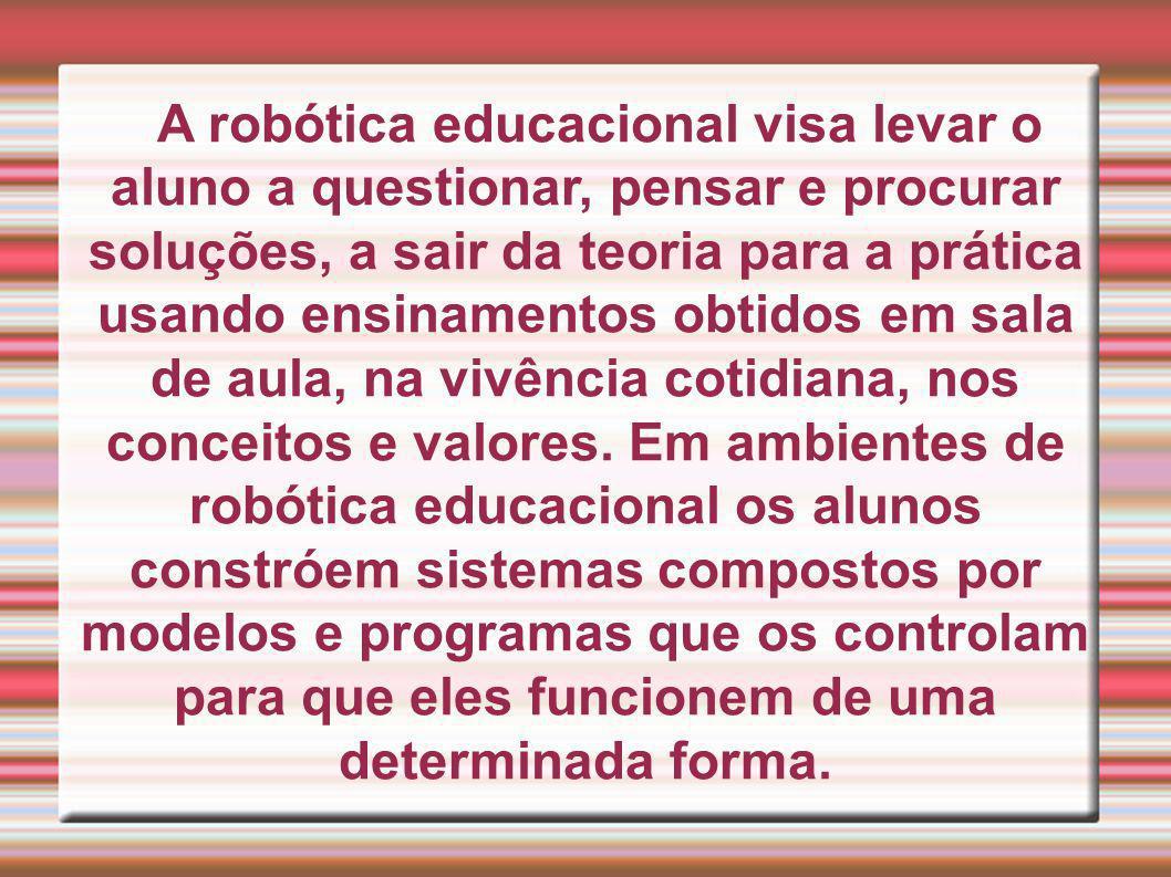 A robótica educacional visa levar o aluno a questionar, pensar e procurar soluções, a sair da teoria para a prática usando ensinamentos obtidos em sala de aula, na vivência cotidiana, nos conceitos e valores.
