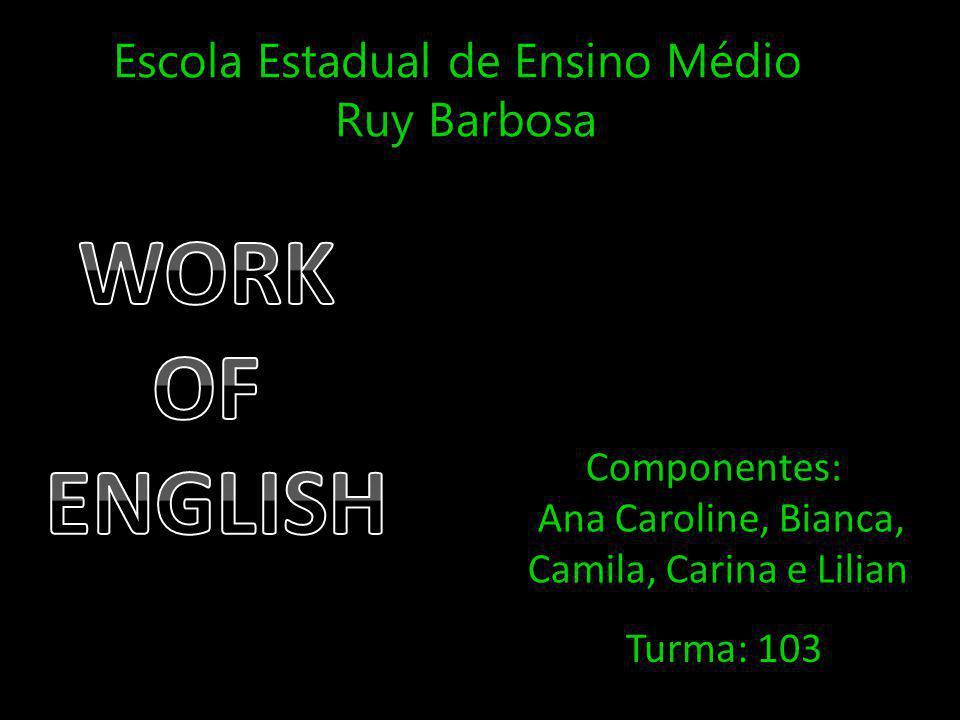 Escola Estadual de Ensino Médio Ruy Barbosa Componentes: Ana Caroline, Bianca, Camila, Carina e Lilian Turma: 103
