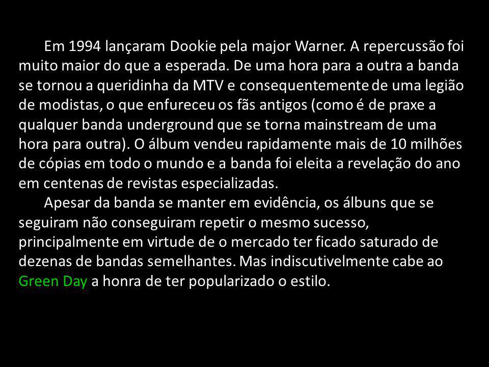 Em 1994 lançaram Dookie pela major Warner. A repercussão foi muito maior do que a esperada. De uma hora para a outra a banda se tornou a queridinha da