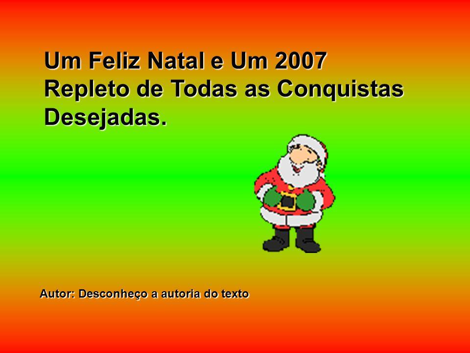 Um Feliz Natal e Um 2007 Repleto de Todas as Conquistas Desejadas. Autor: Desconheço a autoria do texto