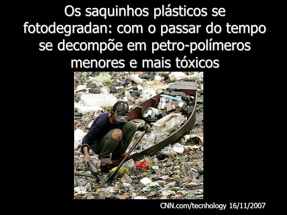 Os saquinhos plásticos se fotodegradan: com o passar do tempo se decompõe em petro-polímeros menores e mais tóxicos CNN.com/tecnhology 16/11/2007