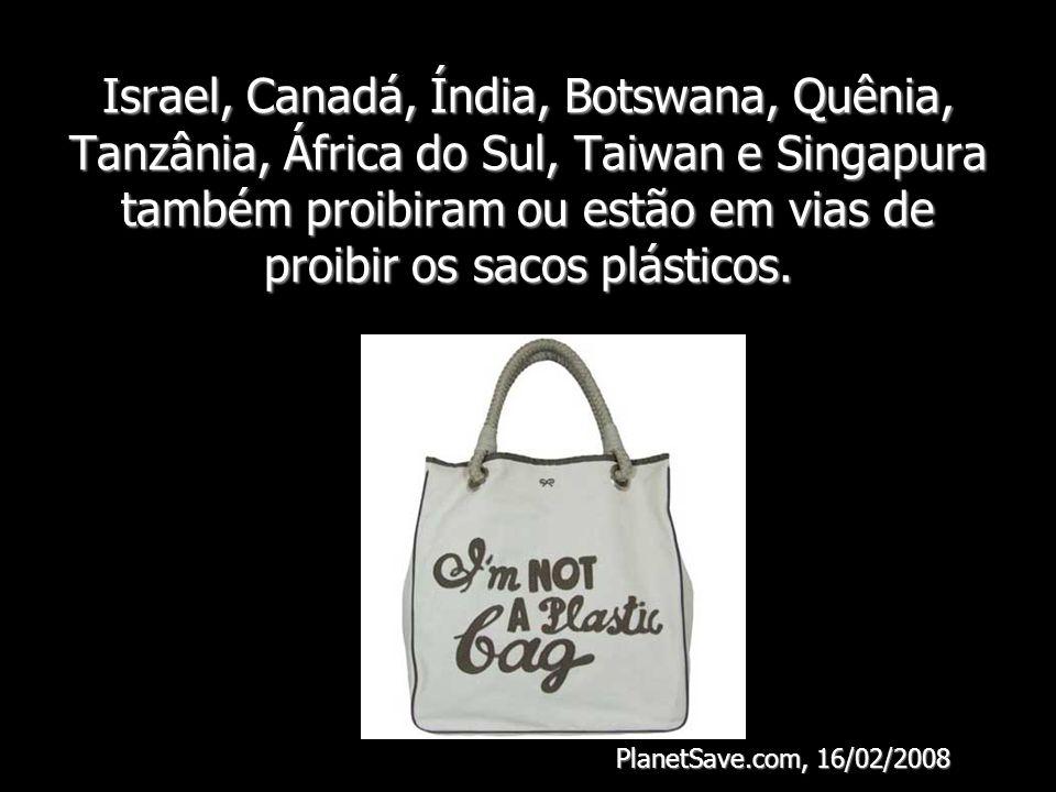 Israel, Canadá, Índia, Botswana, Quênia, Tanzânia, África do Sul, Taiwan e Singapura também proibiram ou estão em vias de proibir os sacos plásticos.