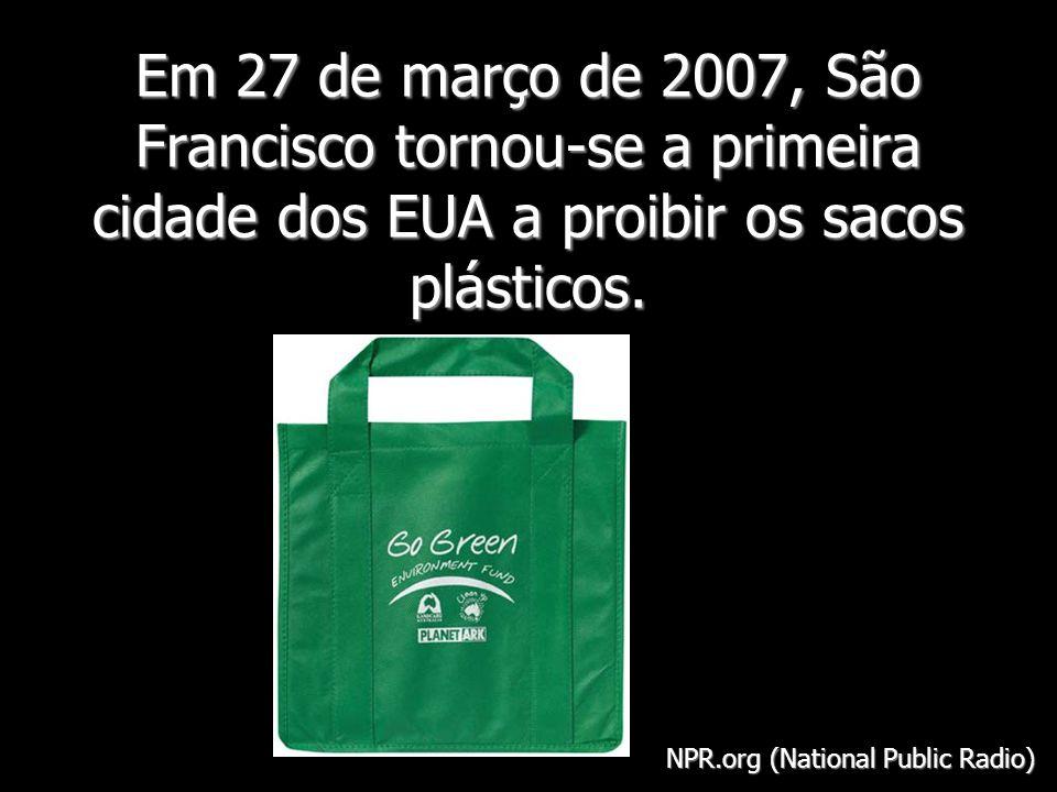 Em 27 de março de 2007, São Francisco tornou-se a primeira cidade dos EUA a proibir os sacos plásticos. NPR.org (National Public Radio)