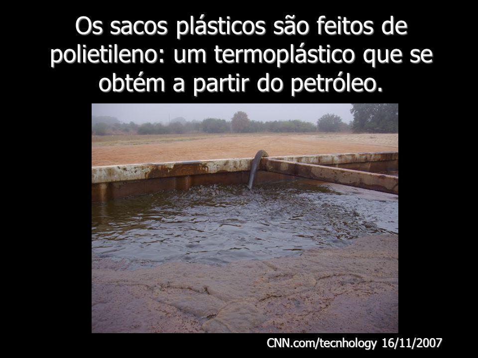 Os sacos plásticos são feitos de polietileno: um termoplástico que se obtém a partir do petróleo. CNN.com/tecnhology 16/11/2007