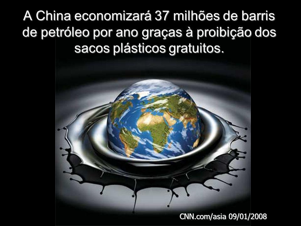 A China economizará 37 milhões de barris de petróleo por ano graças à proibição dos sacos plásticos gratuitos. CNN.com/asia 09/01/2008
