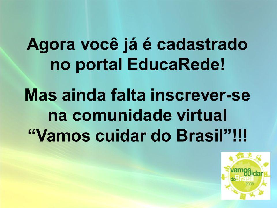 Agora você já é cadastrado no portal EducaRede! Mas ainda falta inscrever-se na comunidade virtual Vamos cuidar do Brasil!!!