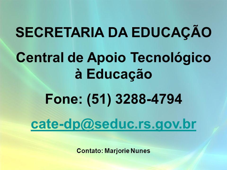 SECRETARIA DA EDUCAÇÃO Central de Apoio Tecnológico à Educação Fone: (51) 3288-4794 cate-dp@seduc.rs.gov.br Contato: Marjorie Nunes