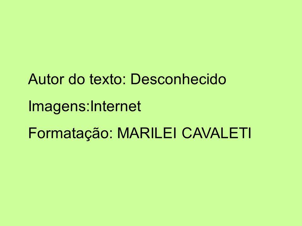 Autor do texto: Desconhecido Imagens:Internet Formatação: MARILEI CAVALETI