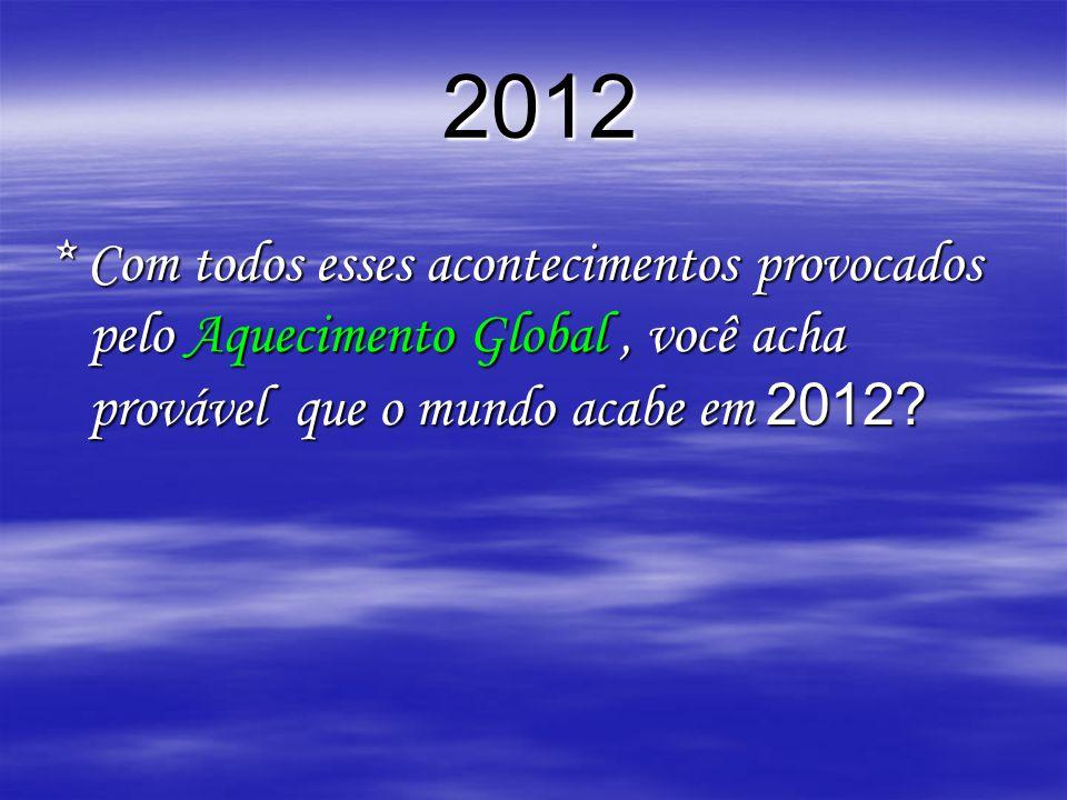 2012 2012 * Com todos esses acontecimentos provocados pelo Aquecimento Global, você acha provável que o mundo acabe em 2012?