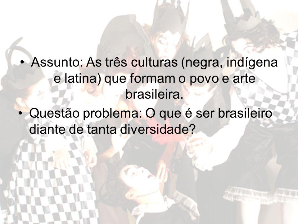 Assunto: As três culturas (negra, indígena e latina) que formam o povo e arte brasileira.
