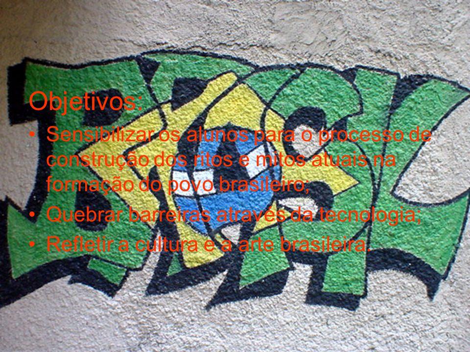 Objetivos: Sensibilizar os alunos para o processo de construção dos ritos e mitos atuais na formação do povo brasileiro; Quebrar barreiras através da tecnologia; Refletir a cultura e a arte brasileira.
