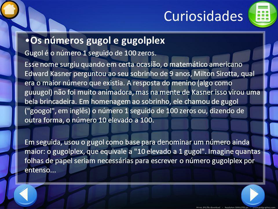 Curiosidades Os números gugol e gugolplex Gugol é o número 1 seguido de 100 zeros. Esse nome surgiu quando em certa ocasião, o matemático americano Ed