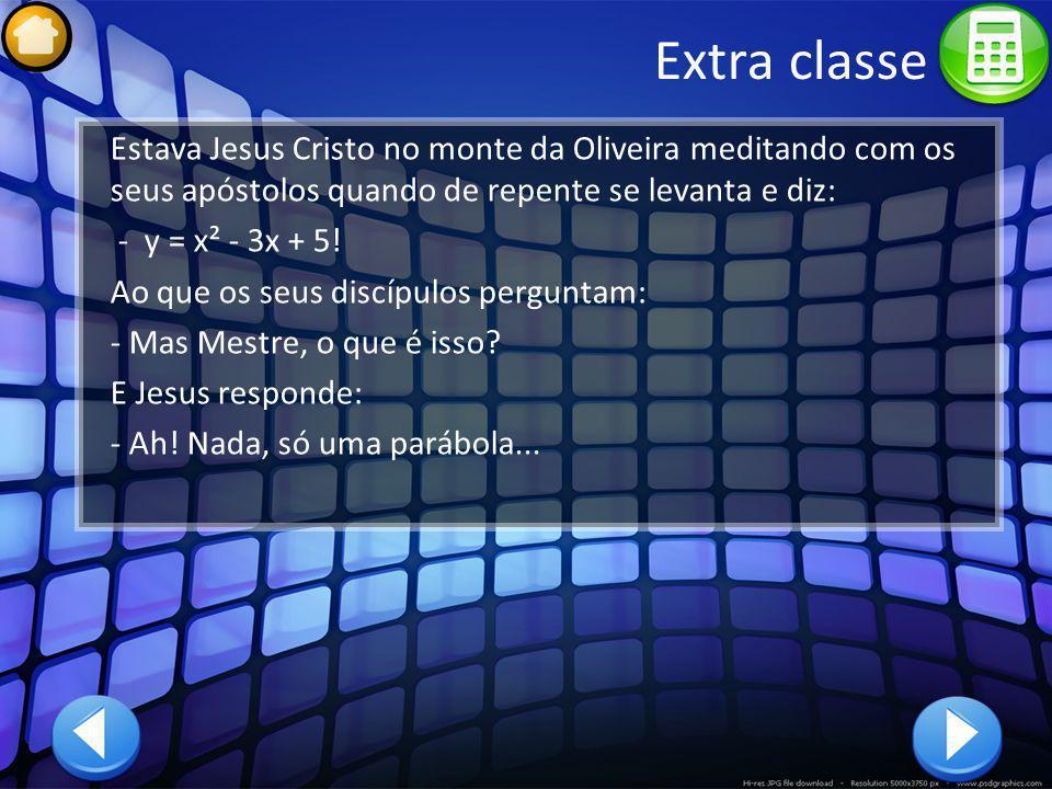 Extra classe Estava Jesus Cristo no monte da Oliveira meditando com os seus apóstolos quando de repente se levanta e diz: - y = x² - 3x + 5! Ao que os