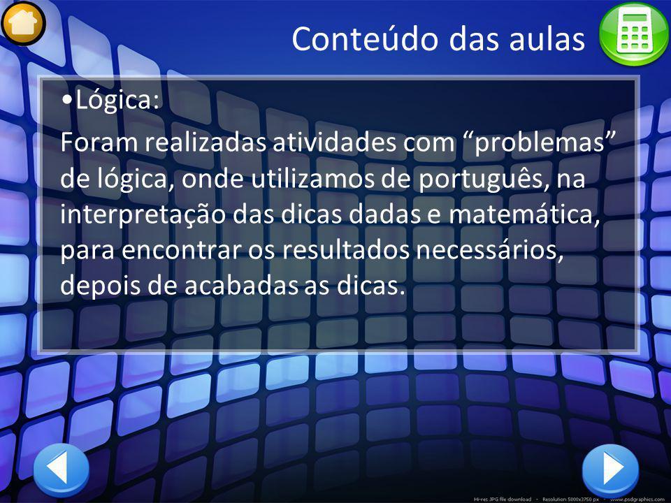 Conteúdo das aulas Lógica: Foram realizadas atividades com problemas de lógica, onde utilizamos de português, na interpretação das dicas dadas e matem