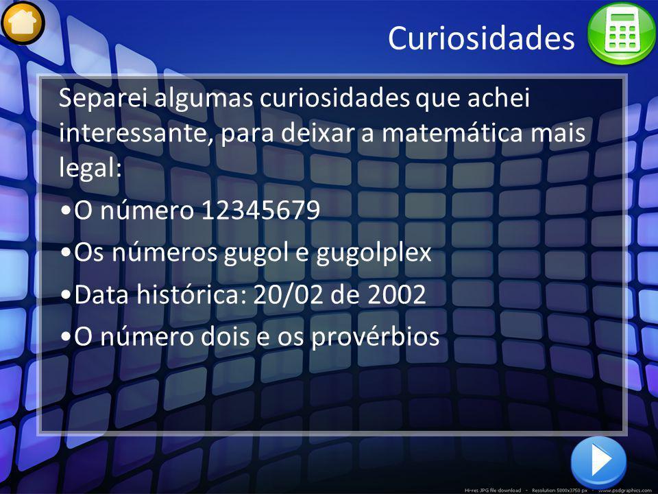 Curiosidades O número 12345679 Se multiplicarmos o número 12345679 por qualquer múltiplo de 9, entre 9 e 81, iremos obter um produto cujo algarismo que se repete é o próprio multiplicador dividido por 9.