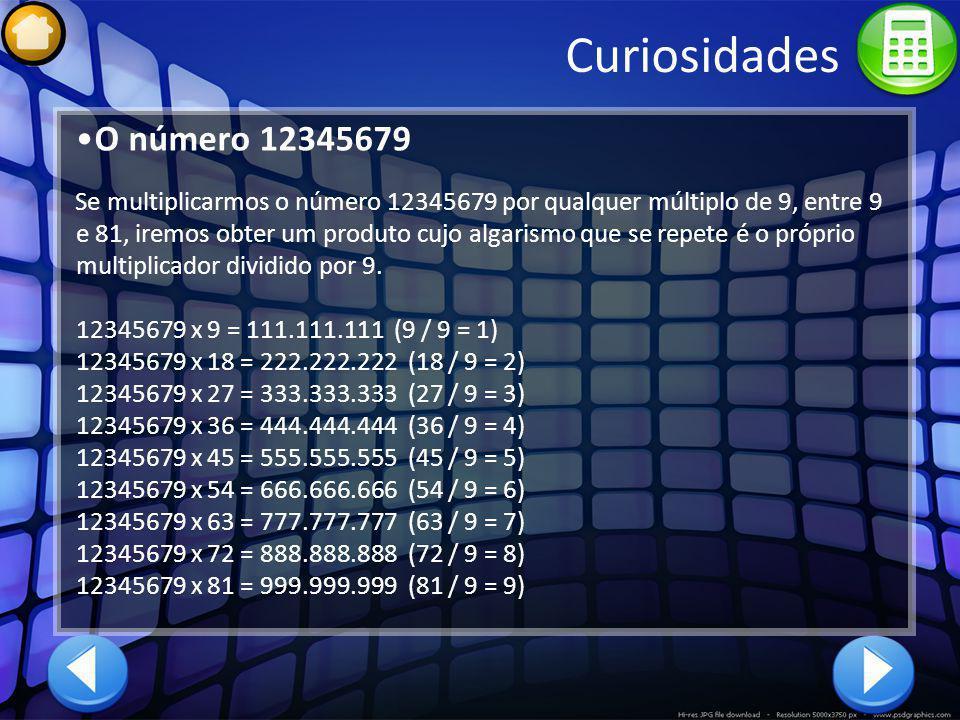 Curiosidades O número 12345679 Se multiplicarmos o número 12345679 por qualquer múltiplo de 9, entre 9 e 81, iremos obter um produto cujo algarismo qu