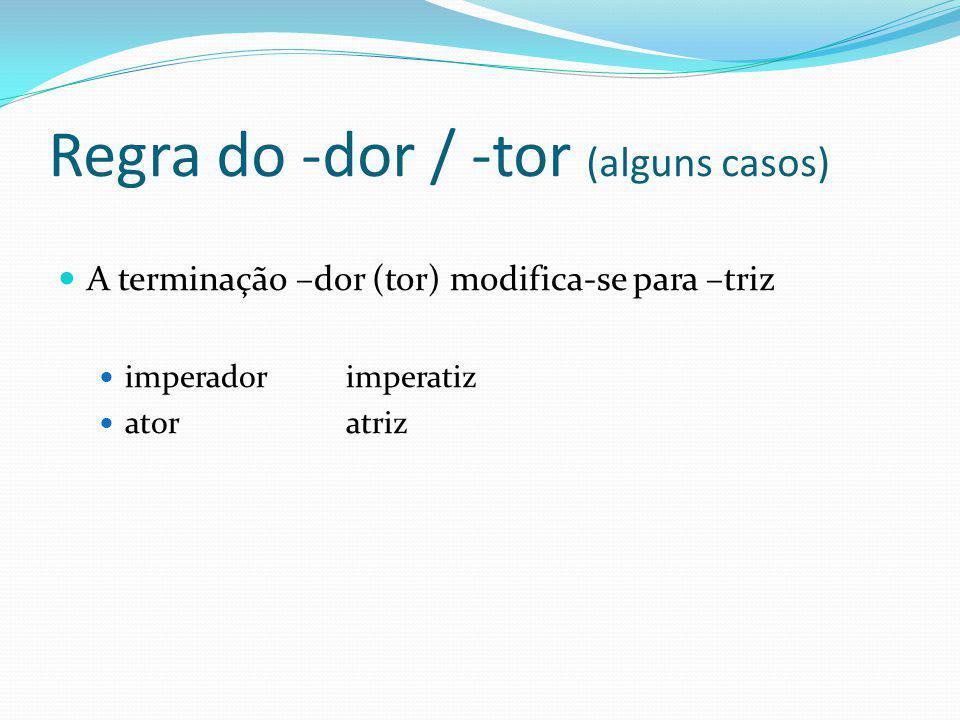 Regra do -dor / -tor (alguns casos) A terminação –dor (tor) modifica-se para –triz imperadorimperatiz atoratriz