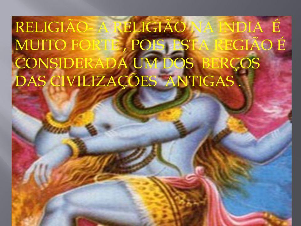RELIGIÃO- A RELIGIÃO NA INDIA É MUITO FORTE, POIS ESTA REGIÃO É CONSIDERADA UM DOS BERÇOS DAS CIVILIZAÇÕES ANTIGAS.
