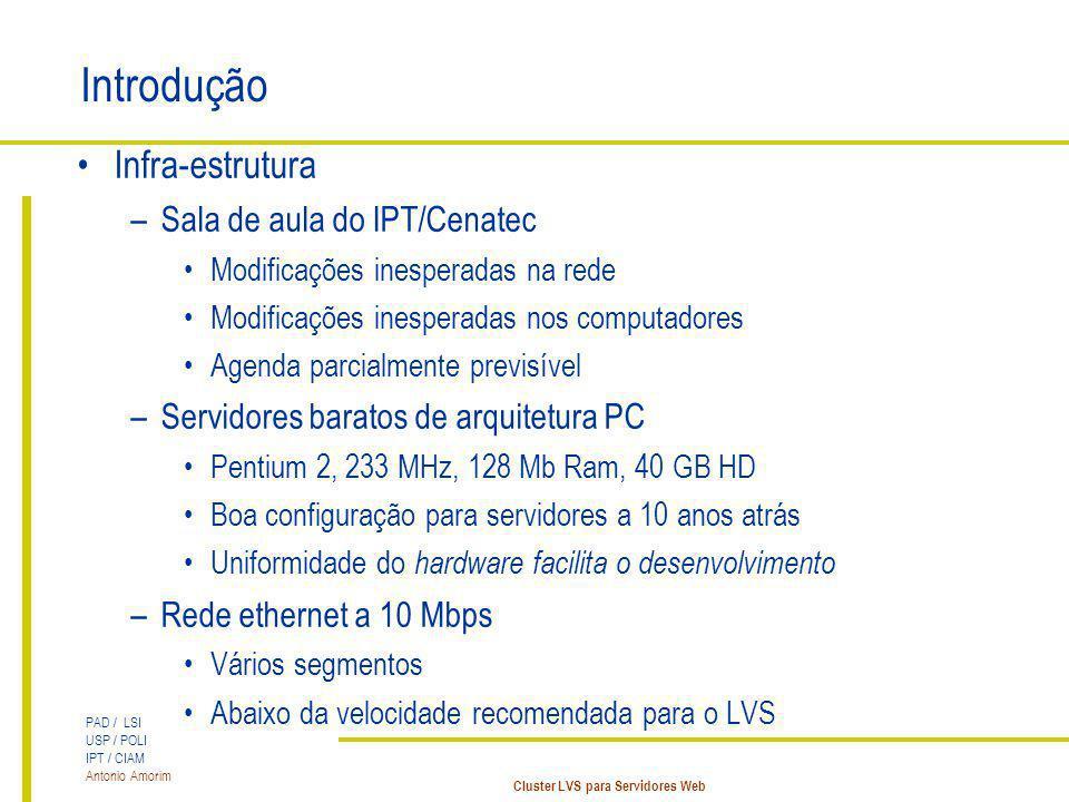 PAD / LSI USP / POLI IPT / CIAM Antonio Amorim Cluster LVS para Servidores Web Introdução Infra-estrutura –Sala de aula do IPT/Cenatec Modificações in