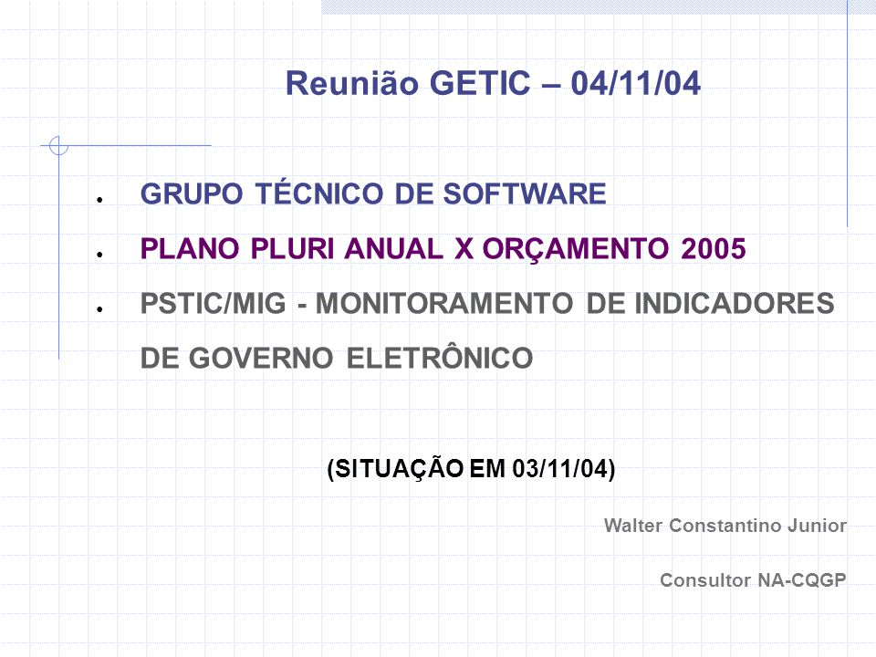 GRUPO TÉCNICO DE SOFTWARE PLANO PLURI ANUAL X ORÇAMENTO 2005 PSTIC/MIG - MONITORAMENTO DE INDICADORES DE GOVERNO ELETRÔNICO (SITUAÇÃO EM 03/11/04) Walter Constantino Junior Consultor NA-CQGP Reunião GETIC – 04/11/04