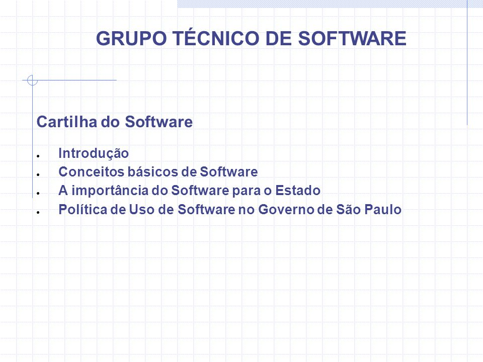 GRUPO TÉCNICO DE SOFTWARE Cartilha do Software Introdução Conceitos básicos de Software A importância do Software para o Estado Política de Uso de Software no Governo de São Paulo