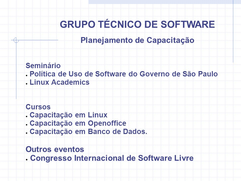 GRUPO TÉCNICO DE SOFTWARE Planejamento de Capacitação Seminário Política de Uso de Software do Governo de São Paulo Linux Academics Cursos Capacitação em Linux Capacitação em Openoffice Capacitação em Banco de Dados.