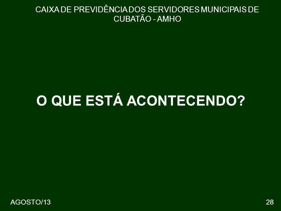 28 O QUE ESTÁ ACONTECENDO? CAIXA DE PREVIDÊNCIA DOS SERVIDORES MUNICIPAIS DE CUBATÃO - AMHO AGOSTO/13