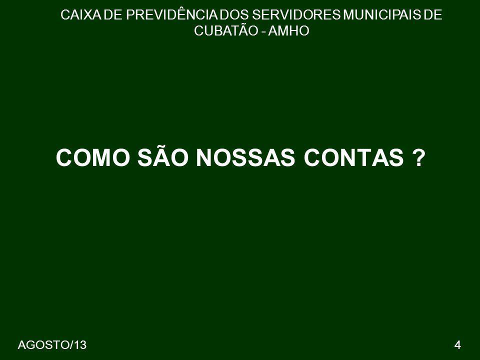4 COMO SÃO NOSSAS CONTAS ? CAIXA DE PREVIDÊNCIA DOS SERVIDORES MUNICIPAIS DE CUBATÃO - AMHO AGOSTO/13