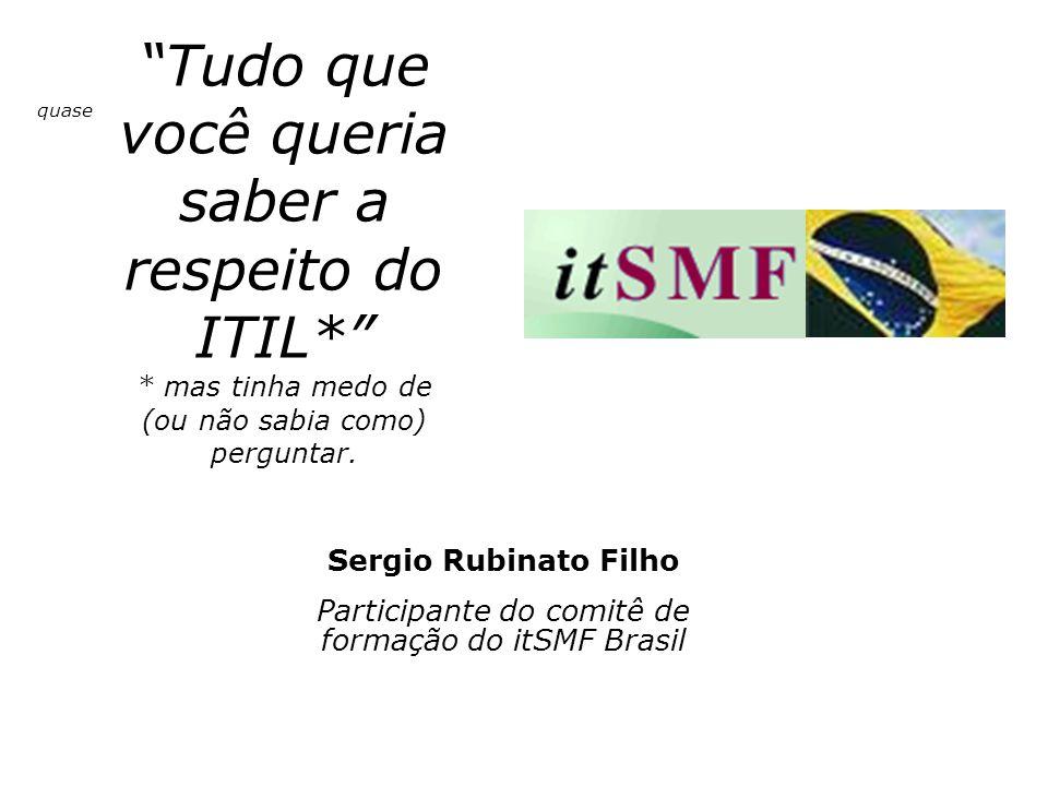 Sergio Rubinato Filho Participante do comitê de formação do itSMF Brasil Tudo que você queria saber a respeito do ITIL* * mas tinha medo de (ou não sa