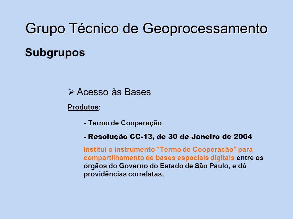 Grupo Técnico de Geoprocessamento Subgrupos Acesso às Bases Resolução CC-13, de 30 de Janeiro de 2004 Artigo 1º - O compartilhamento de bases espaciais digitais entre os órgãos do Governo do Estado será formalizado mediante a celebração de Termo de Cooperação, conforme modelo anexo a esta resolução.