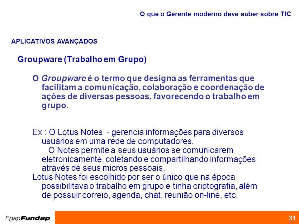Programa de Desenvolvimento Gerencial 31 Groupware (Trabalho em Grupo) O Groupware é o termo que designa as ferramentas que facilitam a comunicação, c