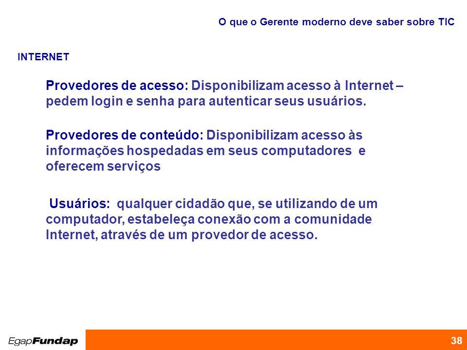 Programa de Desenvolvimento Gerencial 38 O que o Gerente moderno deve saber sobre TIC INTERNET Provedores de acesso: Disponibilizam acesso à Internet