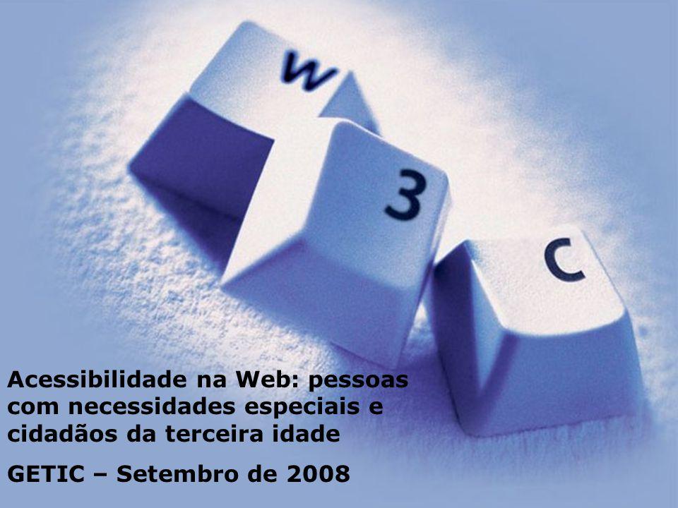 Acessibilidade na Web: pessoas com necessidades especiais e cidadãos da terceira idade GETIC – Setembro de 2008
