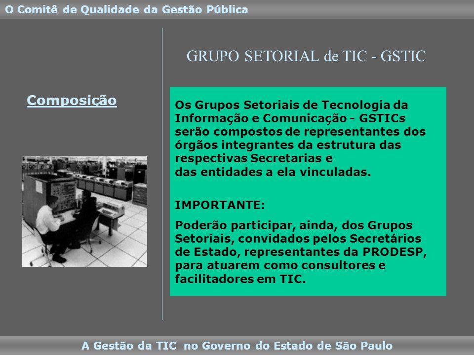 A Gestão da TIC no Governo do Estado de São Paulo O Comitê de Qualidade da Gestão Pública Os Grupos Setoriais de Tecnologia da Informação e Comunicação - GSTICs serão compostos de representantes dos órgãos integrantes da estrutura das respectivas Secretarias e das entidades a ela vinculadas.