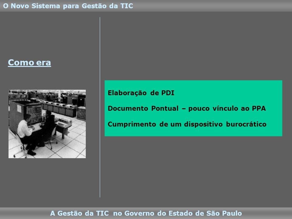 Elaboração de PDI Documento Pontual – pouco vínculo ao PPA Cumprimento de um dispositivo burocrático O Novo Sistema para Gestão da TIC A Gestão da TIC no Governo do Estado de São Paulo Como era