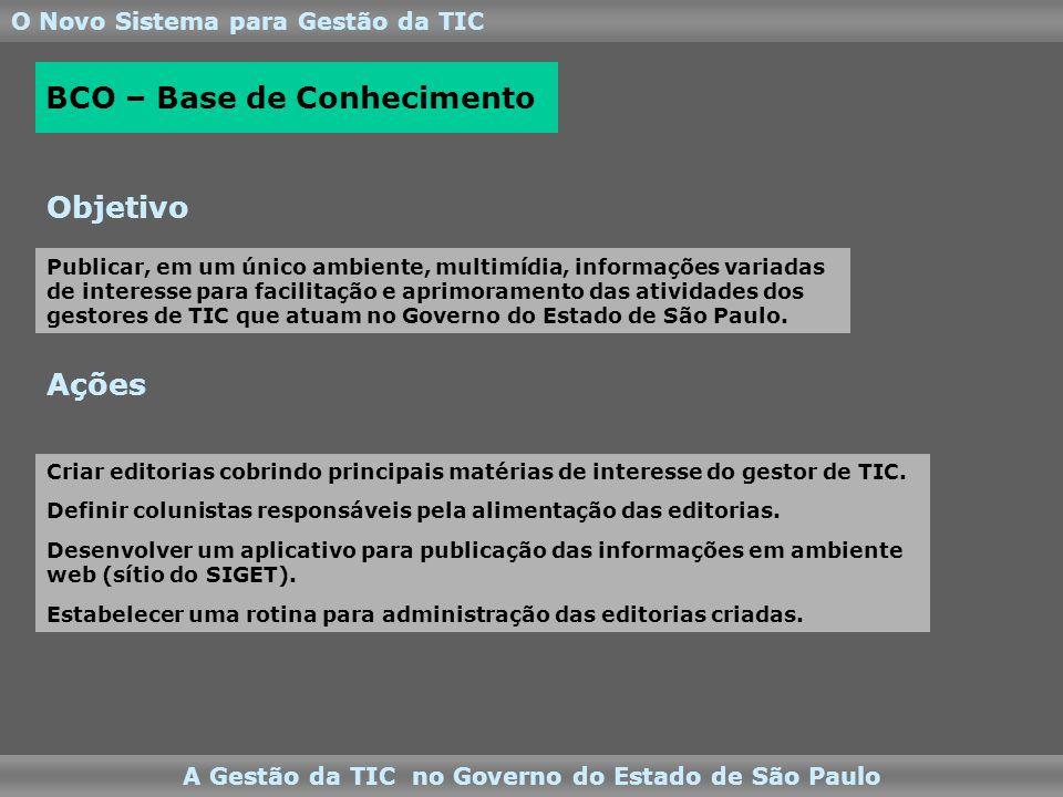 O Novo Sistema para Gestão da TIC A Gestão da TIC no Governo do Estado de São Paulo Ações Objetivo BCO – Base de Conhecimento Criar editorias cobrindo principais matérias de interesse do gestor de TIC.